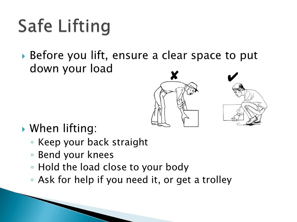  Before you lift, ensure a clear space to put down your load  When lifting: ◦ Keep your back straight ◦ Bend your knees ◦ Hold the load close to your body ◦ Ask for help if you need it, or get a trolley