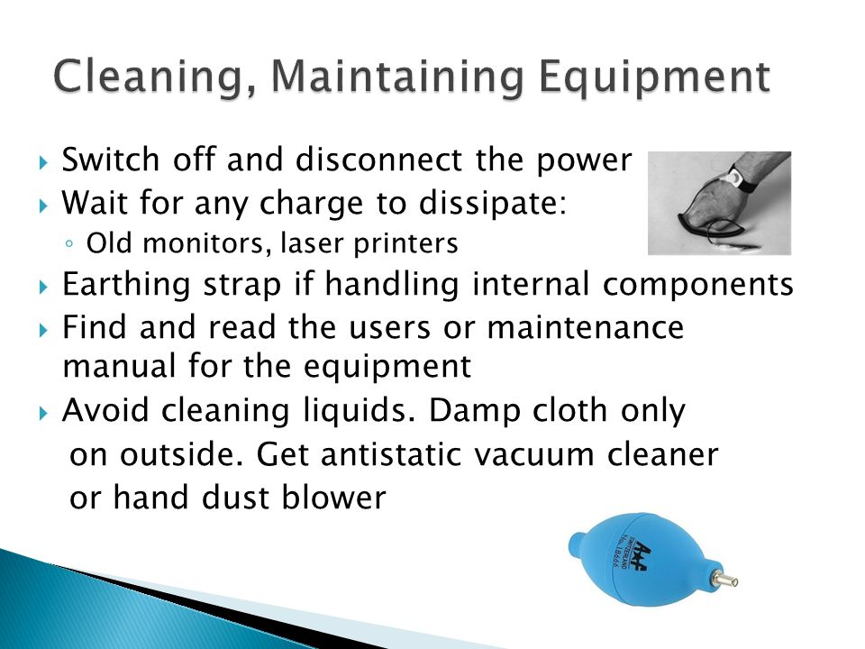  Switch off and disconnect the power  Wait for any charge to dissipate: ◦ Old monitors, laser printers  Earthing strap if handling internal components  Find and read the users or maintenance manual for the equipment  Avoid cleaning liquids.