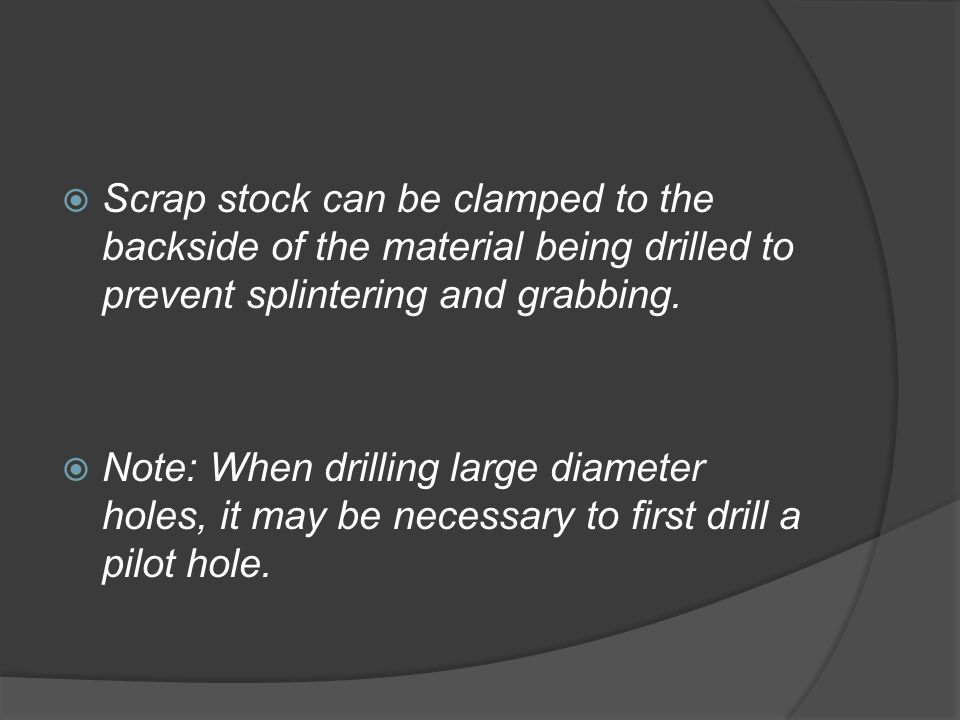  Scrap stock can be clamped to the backside of the material being drilled to prevent splintering and grabbing.