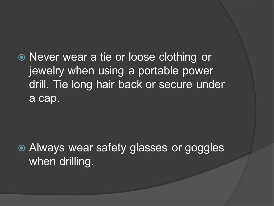 Never wear a tie or loose clothing or jewelry when using a portable power drill.
