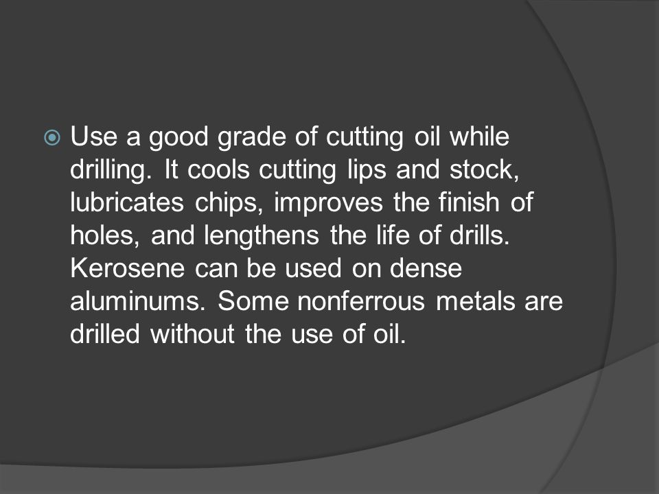  Use a good grade of cutting oil while drilling.