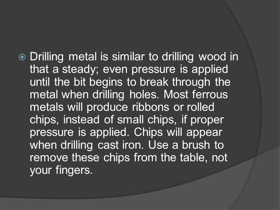  Drilling metal is similar to drilling wood in that a steady; even pressure is applied until the bit begins to break through the metal when drilling holes.