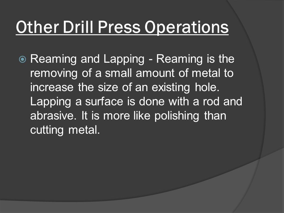 Other Drill Press Operations  Reaming and Lapping - Reaming is the removing of a small amount of metal to increase the size of an existing hole.