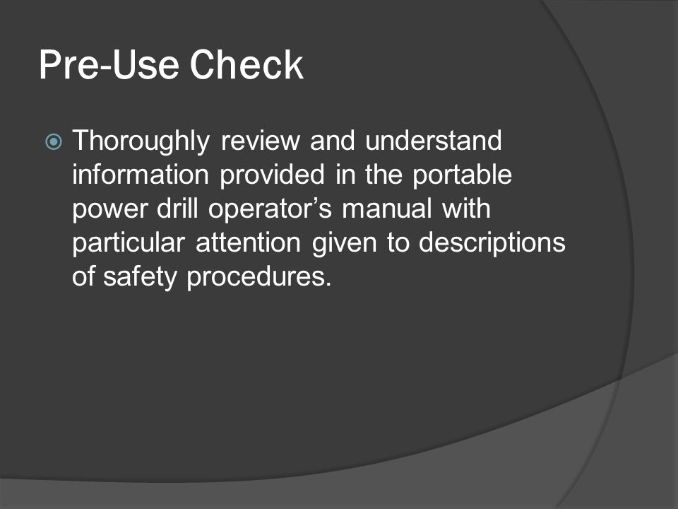 Pre-Use Check  Thoroughly review and understand information provided in the portable power drill operator's manual with particular attention given to descriptions of safety procedures.