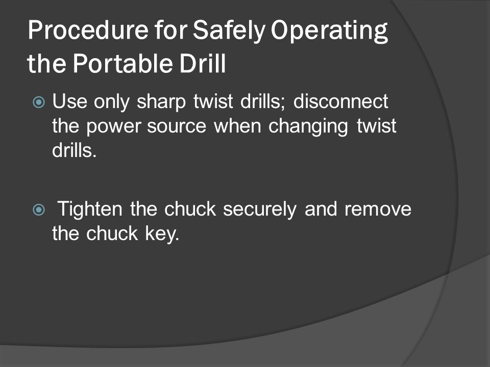Procedure for Safely Operating the Portable Drill  Use only sharp twist drills; disconnect the power source when changing twist drills.