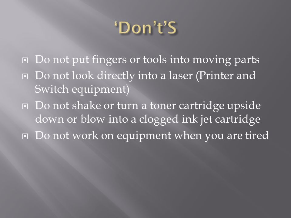  Do not put fingers or tools into moving parts  Do not look directly into a laser (Printer and Switch equipment)  Do not shake or turn a toner cartridge upside down or blow into a clogged ink jet cartridge  Do not work on equipment when you are tired