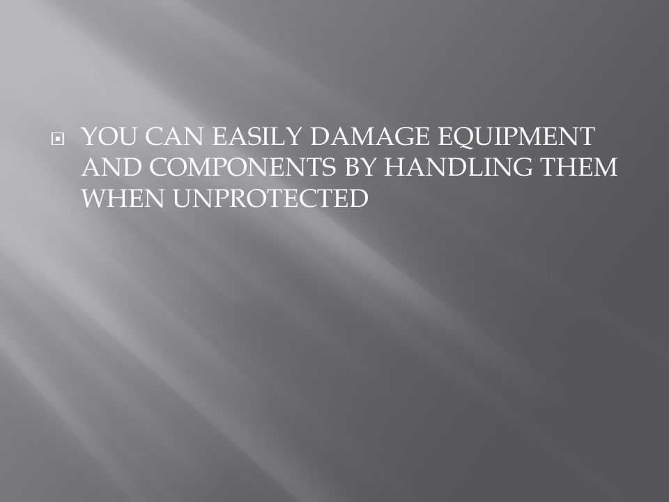  YOU CAN EASILY DAMAGE EQUIPMENT AND COMPONENTS BY HANDLING THEM WHEN UNPROTECTED