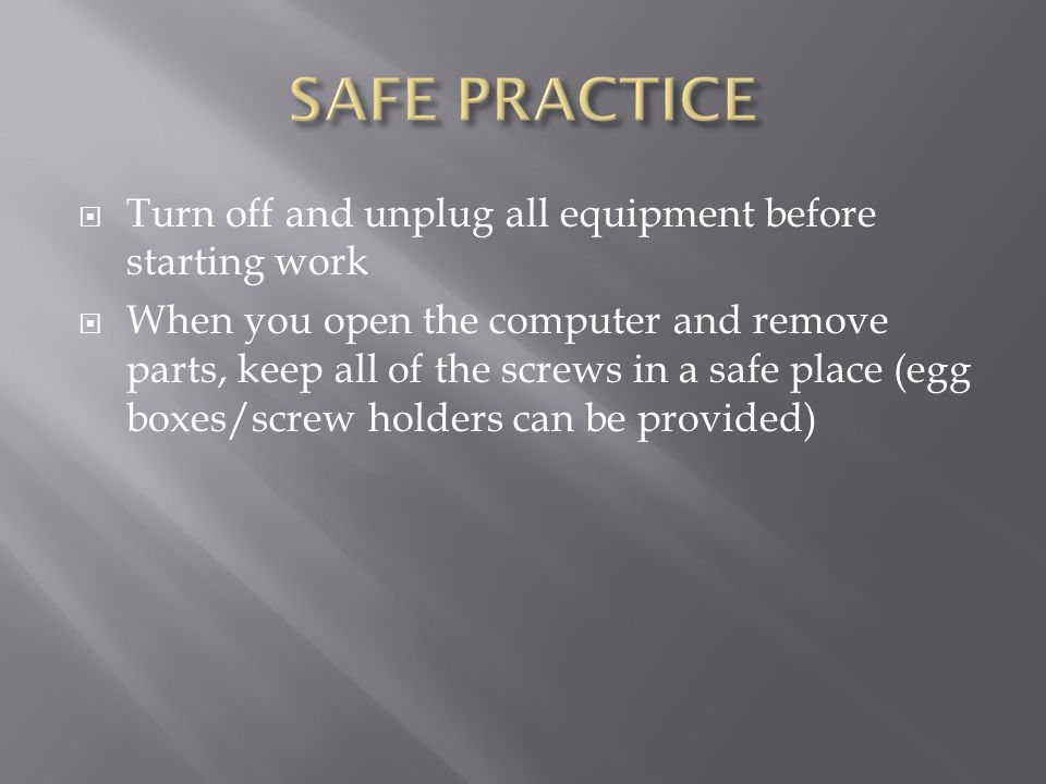  Turn off and unplug all equipment before starting work  When you open the computer and remove parts, keep all of the screws in a safe place (egg boxes/screw holders can be provided)