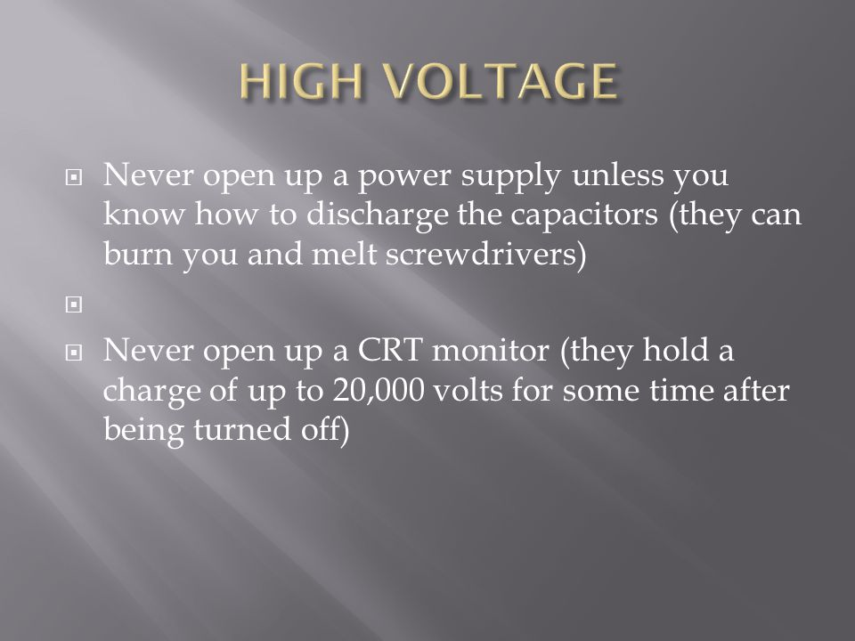  Never open up a power supply unless you know how to discharge the capacitors (they can burn you and melt screwdrivers)   Never open up a CRT monitor (they hold a charge of up to 20,000 volts for some time after being turned off)