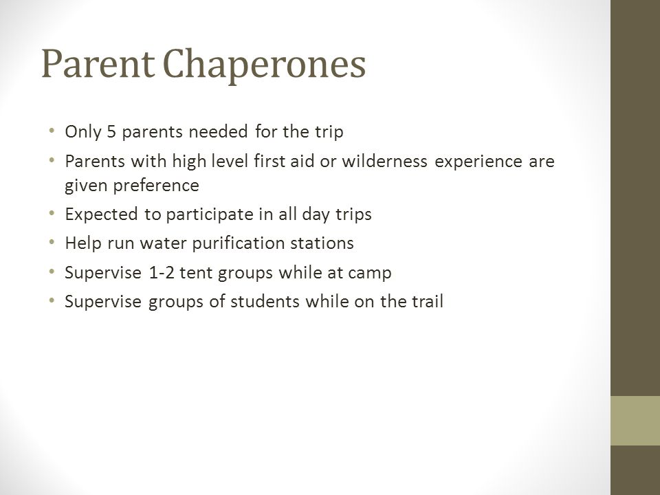 Parent Chaperones Only 5 parents needed for the trip Parents with high level first aid or wilderness experience are given preference Expected to parti