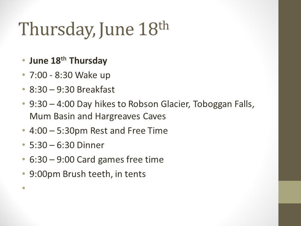 Thursday, June 18 th June 18 th Thursday 7:00 - 8:30 Wake up 8:30 – 9:30 Breakfast 9:30 – 4:00 Day hikes to Robson Glacier, Toboggan Falls, Mum Basin