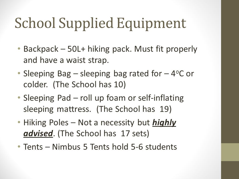 School Supplied Equipment Backpack – 50L+ hiking pack. Must fit properly and have a waist strap. Sleeping Bag – sleeping bag rated for – 4 o C or cold