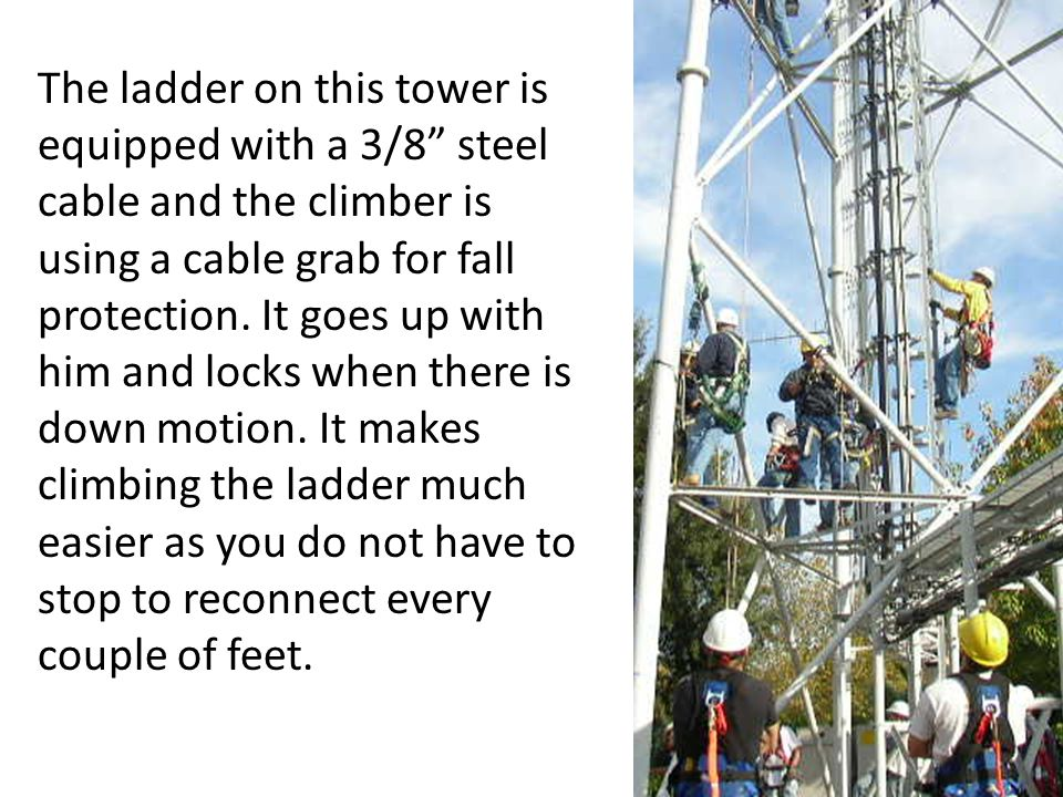 The ladder on this tower is equipped with a 3/8 steel cable and the climber is using a cable grab for fall protection.