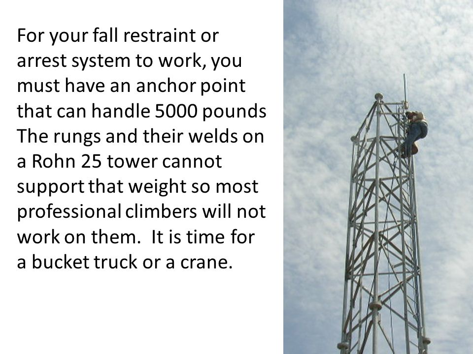 For your fall restraint or arrest system to work, you must have an anchor point that can handle 5000 pounds The rungs and their welds on a Rohn 25 tower cannot support that weight so most professional climbers will not work on them.