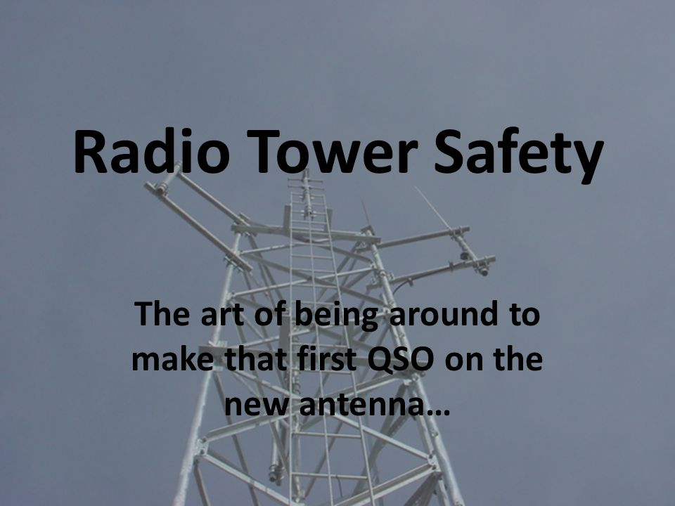 Radio Tower Safety The art of being around to make that first QSO on the new antenna…