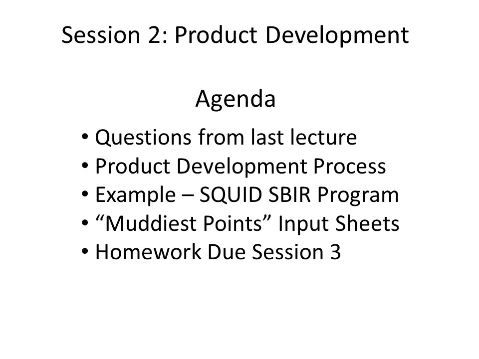 Session 2: Product Development Agenda Questions from last lecture Product Development Process Example – SQUID SBIR Program Muddiest Points Input Sheets Homework Due Session 3