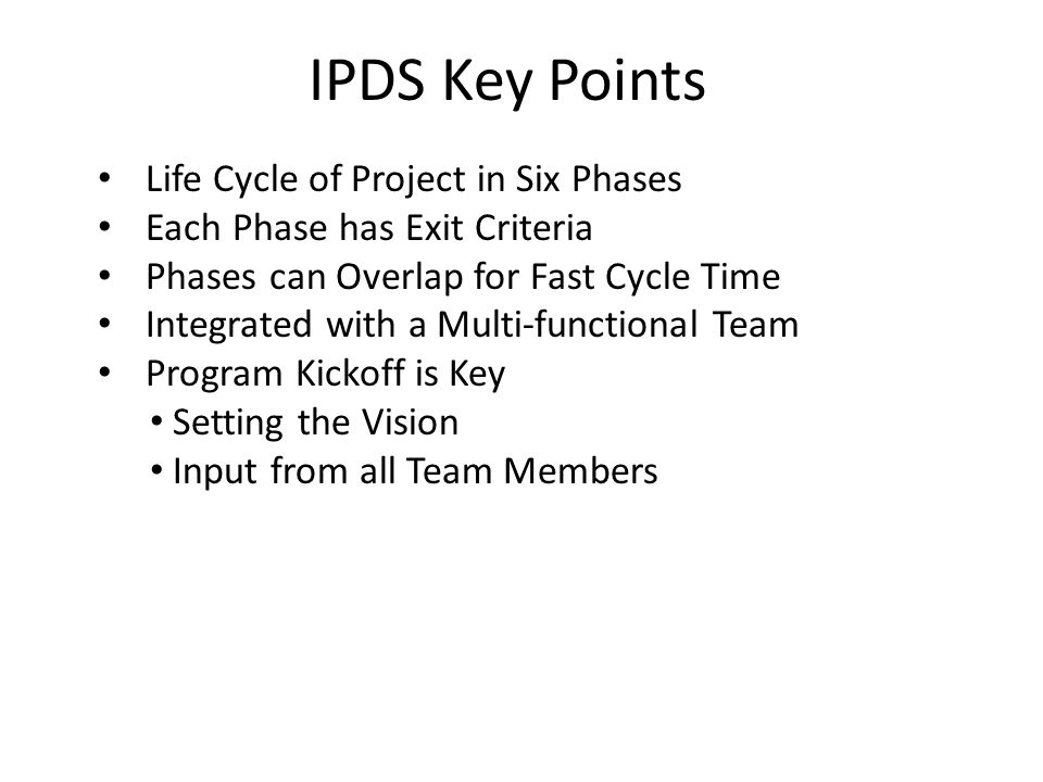 IPDS Key Points Life Cycle of Project in Six Phases Each Phase has Exit Criteria Phases can Overlap for Fast Cycle Time Integrated with a Multi-functional Team Program Kickoff is Key Setting the Vision Input from all Team Members