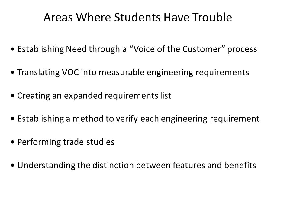 Areas Where Students Have Trouble Establishing Need through a Voice of the Customer process Translating VOC into measurable engineering requirements Creating an expanded requirements list Establishing a method to verify each engineering requirement Performing trade studies Understanding the distinction between features and benefits