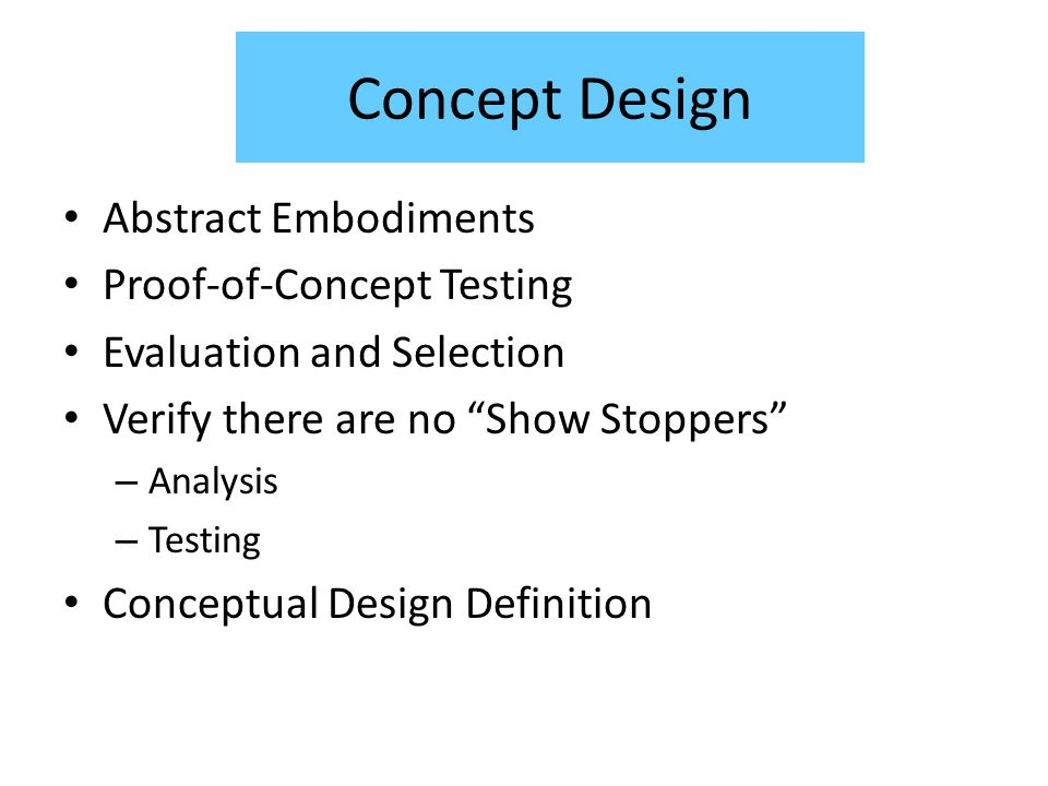 Concept Design Abstract Embodiments Proof-of-Concept Testing Evaluation and Selection Verify there are no Show Stoppers – Analysis – Testing Conceptual Design Definition