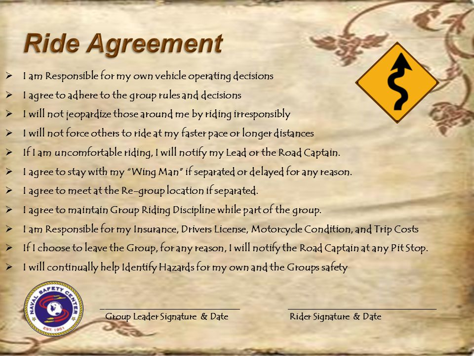  I am Responsible for my own vehicle operating decisions  I agree to adhere to the group rules and decisions  I will not jeopardize those around me by riding irresponsibly  I will not force others to ride at my faster pace or longer distances  If I am uncomfortable riding, I will notify my Lead or the Road Captain.