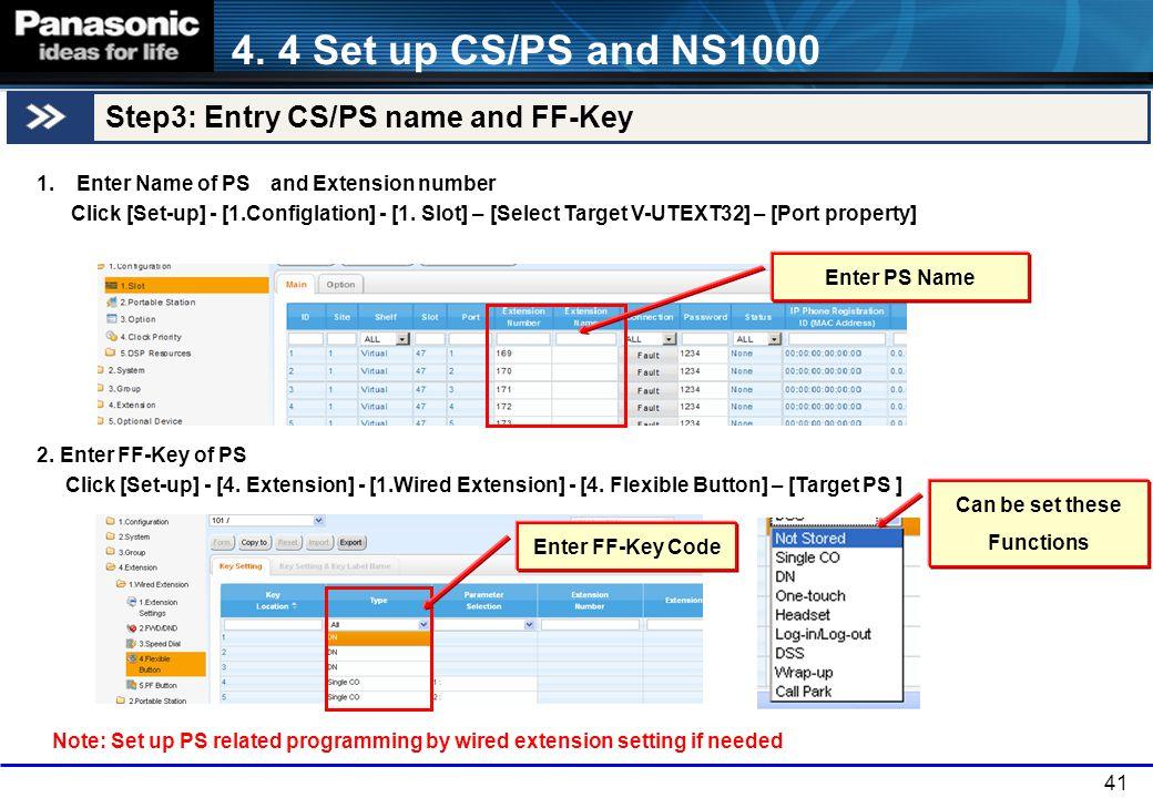 41 1.Enter Name of PS and Extension number Click [Set-up] - [1.Configlation] - [1. Slot] – [Select Target V-UTEXT32] – [Port property] 2. Enter FF-Key