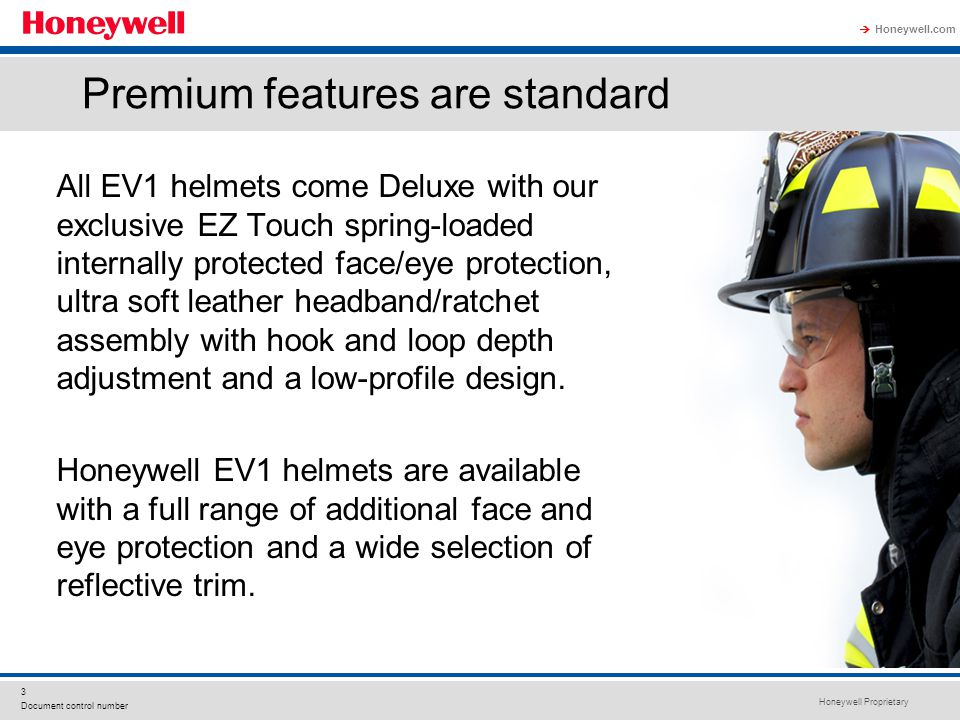 Honeywell Proprietary Honeywell.com  4 Document control number EV1 Helmets Traditional P/N HT-TRA-EV1 EZ Touch internal face and eye protection Leather headband and ratchet covers Composite fiberglass shell Black Nomex® 2-layer FR cotton ear covers EZ Clip replaceable and reversible chinstrap with quick-release and postman slide Golden alloy-plated eagle front holder Anti-catch safety bracket for leather fronts 8 Reflexite® lime trapezoids Large hang-up loop Bulldog edge beading TRADITIONAL EV1