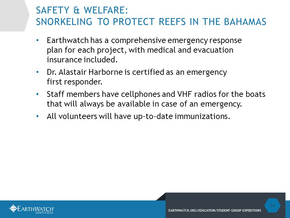 EARTHWATCH.ORG/EDUCATION/STUDENT-GROUP-EXPEDITIONS SAFETY & WELFARE: SNORKELING TO PROTECT REEFS IN THE BAHAMAS Earthwatch has a comprehensive emergency response plan for each project, with medical and evacuation insurance included.