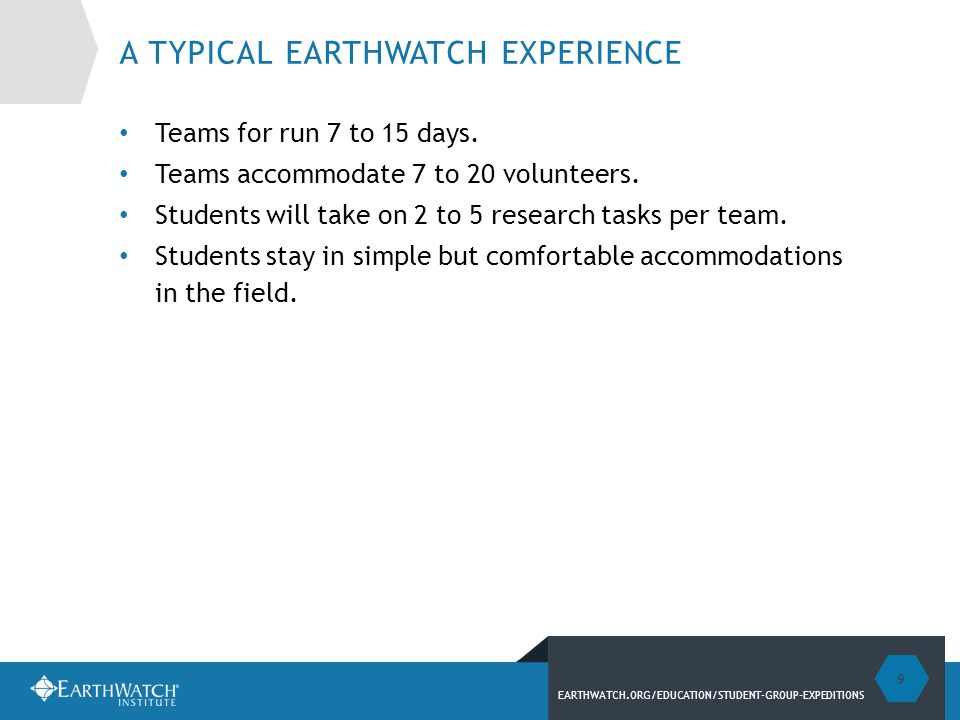 EARTHWATCH.ORG/EDUCATION/STUDENT-GROUP-EXPEDITIONS A TYPICAL EARTHWATCH EXPERIENCE Teams for run 7 to 15 days.