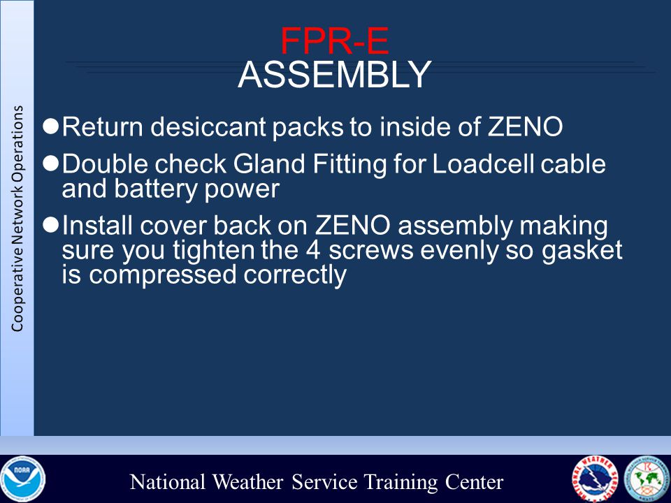 National Weather Service Training Center FPR-E ASSEMBLY Return desiccant packs to inside of ZENO Double check Gland Fitting for Loadcell cable and battery power Install cover back on ZENO assembly making sure you tighten the 4 screws evenly so gasket is compressed correctly