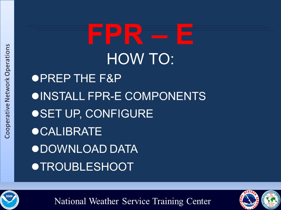 National Weather Service Training Center FPR – E HOW TO: PREP THE F&P INSTALL FPR-E COMPONENTS SET UP, CONFIGURE CALIBRATE DOWNLOAD DATA TROUBLESHOOT