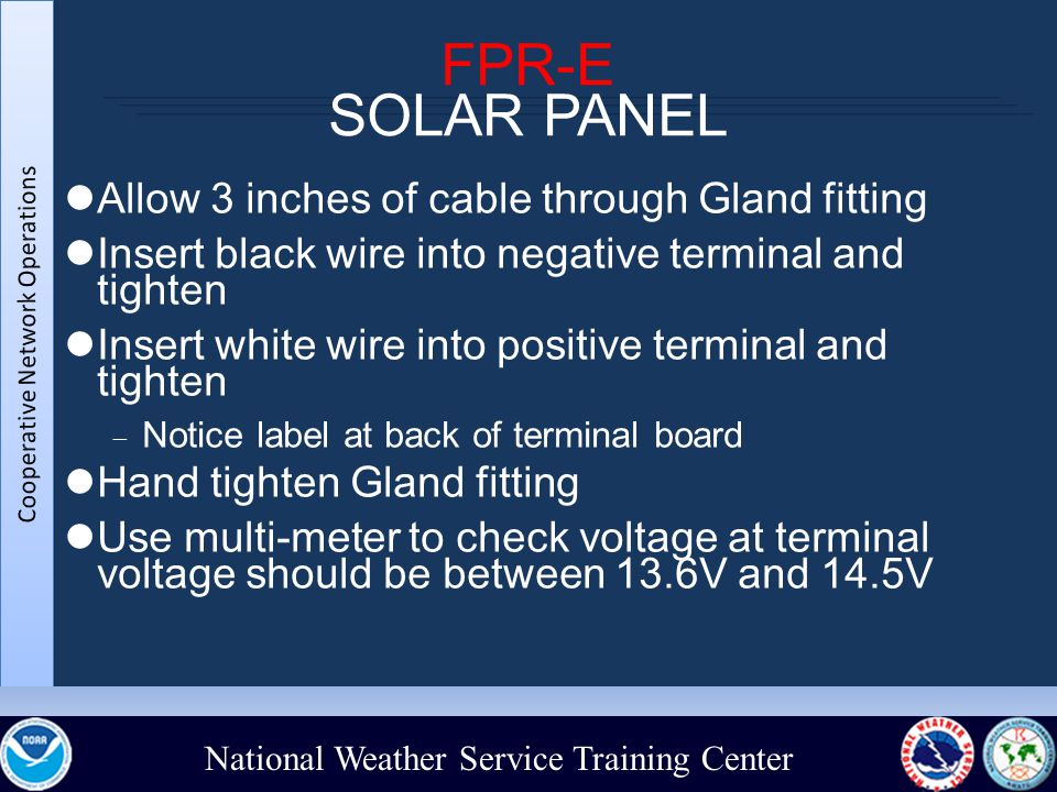 National Weather Service Training Center FPR-E SOLAR PANEL Allow 3 inches of cable through Gland fitting Insert black wire into negative terminal and tighten Insert white wire into positive terminal and tighten  Notice label at back of terminal board Hand tighten Gland fitting Use multi-meter to check voltage at terminal voltage should be between 13.6V and 14.5V