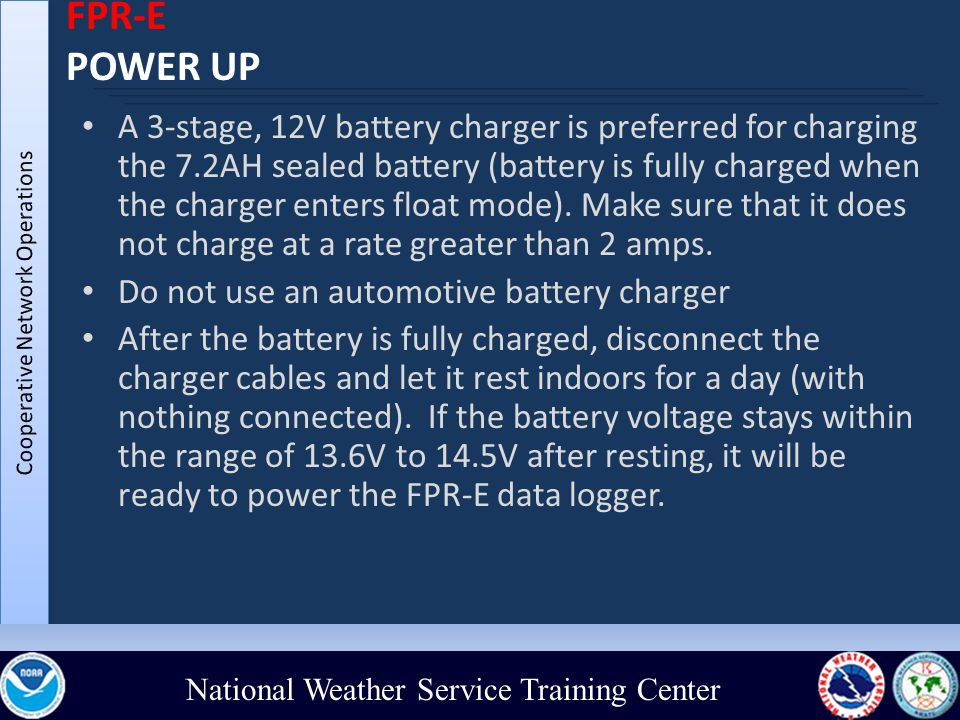 National Weather Service Training Center FPR-E POWER UP A 3-stage, 12V battery charger is preferred for charging the 7.2AH sealed battery (battery is fully charged when the charger enters float mode).
