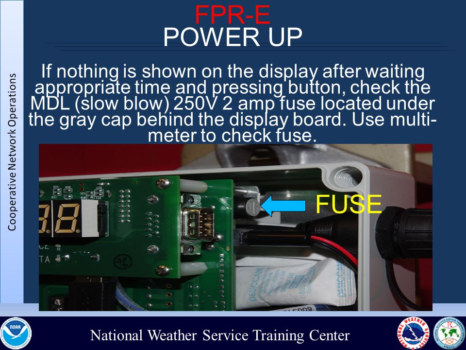National Weather Service Training Center FPR-E POWER UP If nothing is shown on the display after waiting appropriate time and pressing button, check the MDL (slow blow) 250V 2 amp fuse located under the gray cap behind the display board.