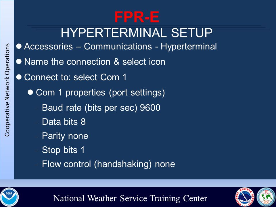 National Weather Service Training Center FPR-E HYPERTERMINAL SETUP Accessories – Communications - Hyperterminal Name the connection & select icon Connect to: select Com 1 Com 1 properties (port settings)‏  Baud rate (bits per sec) 9600  Data bits 8  Parity none  Stop bits 1  Flow control (handshaking) none