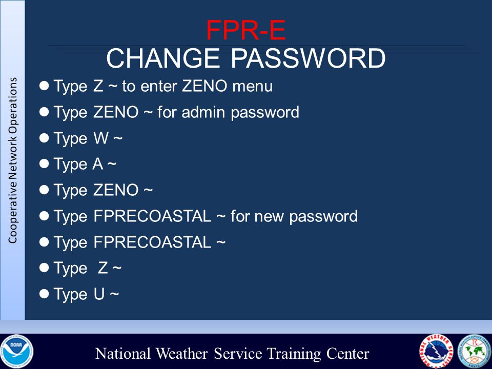 National Weather Service Training Center FPR-E CHANGE PASSWORD Type Z ~ to enter ZENO menu Type ZENO ~ for admin password Type W ~ Type A ~ Type ZENO ~ Type FPRECOASTAL ~ for new password Type FPRECOASTAL ~ Type Z ~ Type U ~
