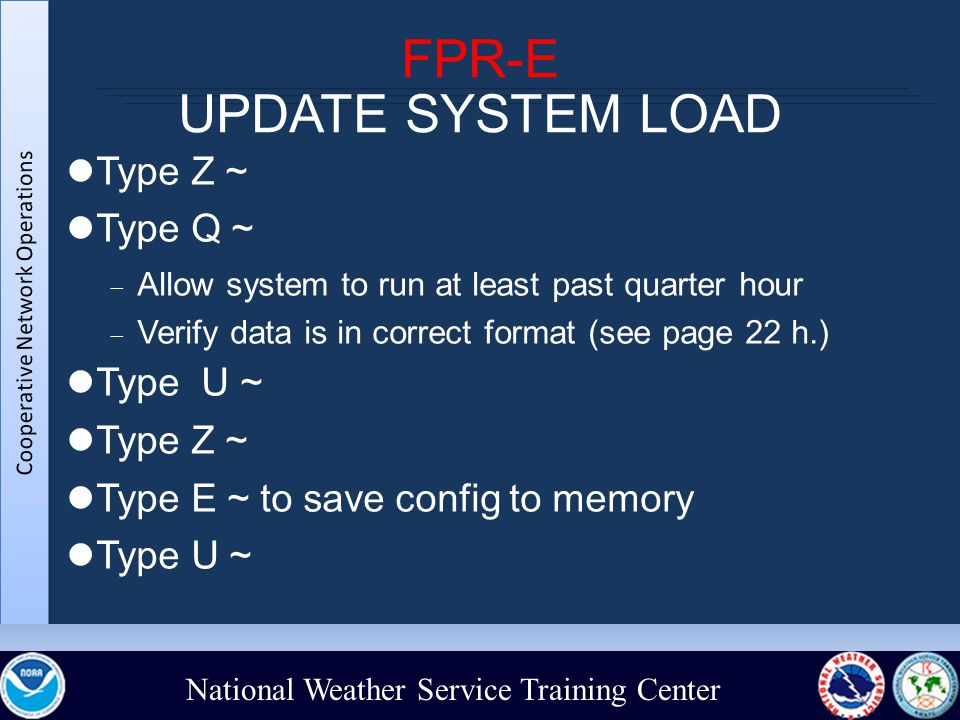 National Weather Service Training Center FPR-E UPDATE SYSTEM LOAD Type Z ~ Type Q ~  Allow system to run at least past quarter hour  Verify data is in correct format (see page 22 h.)‏ Type U ~ Type Z ~ Type E ~ to save config to memory Type U ~