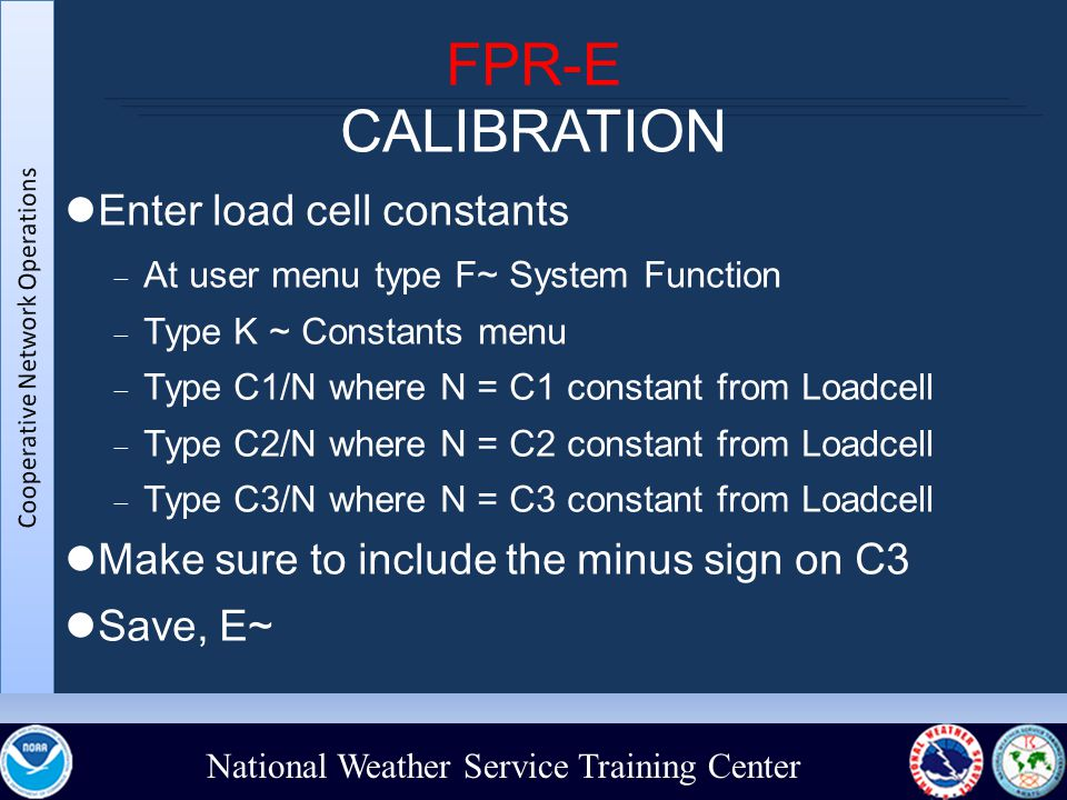 National Weather Service Training Center FPR-E CALIBRATION Enter load cell constants  At user menu type F~ System Function  Type K ~ Constants menu  Type C1/N where N = C1 constant from Loadcell  Type C2/N where N = C2 constant from Loadcell  Type C3/N where N = C3 constant from Loadcell Make sure to include the minus sign on C3 Save, E~