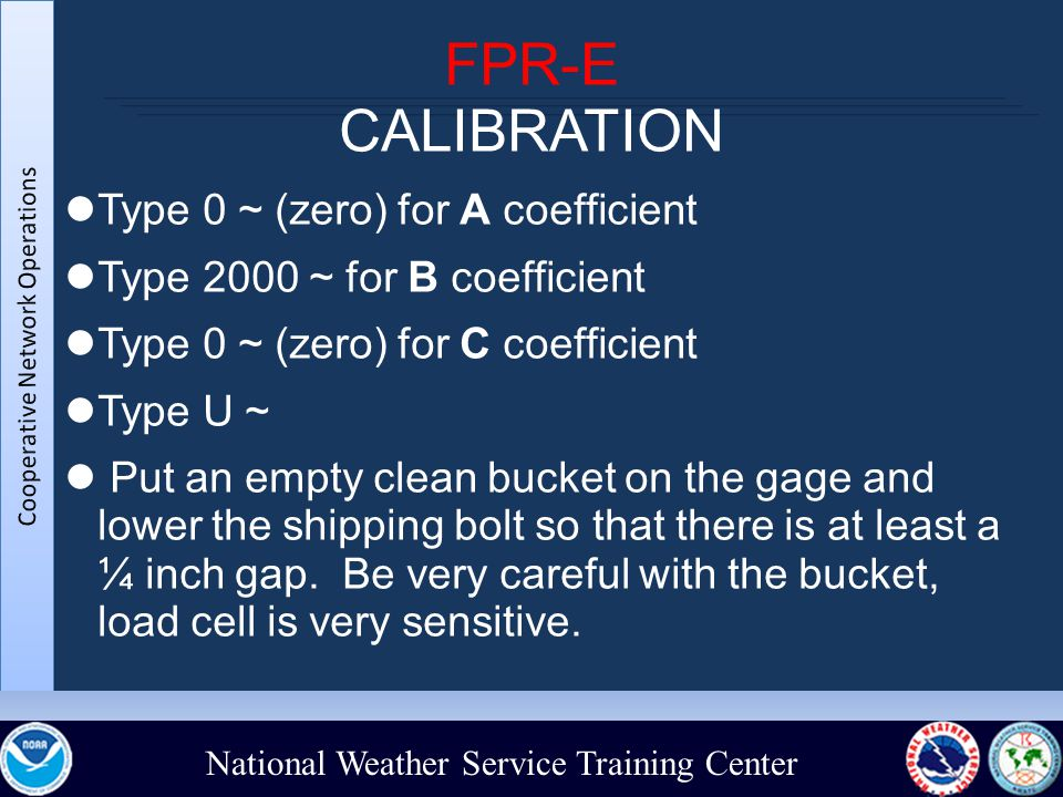 National Weather Service Training Center FPR-E CALIBRATION Type 0 ~ (zero) for A coefficient Type 2000 ~ for B coefficient Type 0 ~ (zero) for C coefficient Type U ~ Put an empty clean bucket on the gage and lower the shipping bolt so that there is at least a ¼ inch gap.