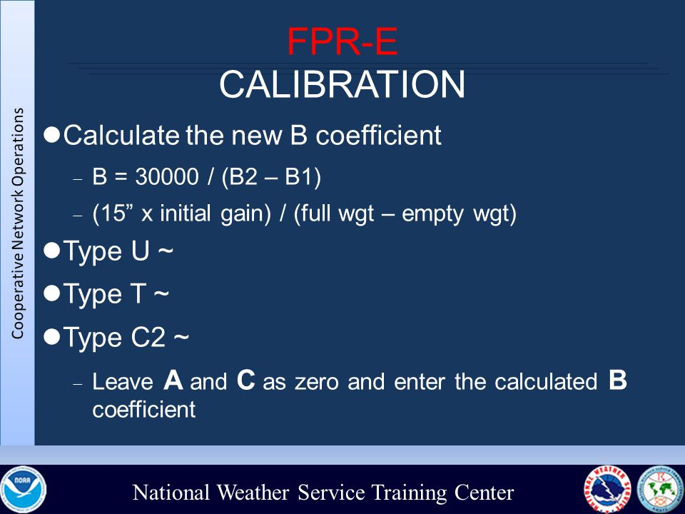 National Weather Service Training Center FPR-E CALIBRATION Calculate the new B coefficient  B = 30000 / (B2 – B1)‏  (15 x initial gain) / (full wgt – empty wgt)‏ Type U ~ Type T ~ Type C2 ~  Leave A and C as zero and enter the calculated B coefficient