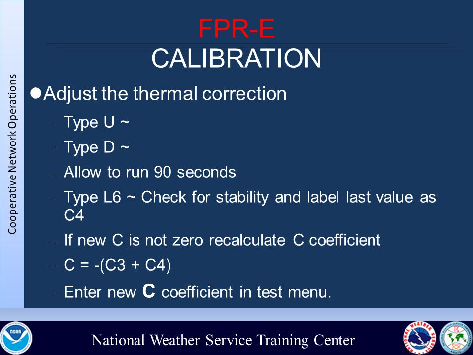 National Weather Service Training Center FPR-E CALIBRATION Adjust the thermal correction  Type U ~  Type D ~  Allow to run 90 seconds  Type L6 ~ Check for stability and label last value as C4  If new C is not zero recalculate C coefficient  C = -(C3 + C4)‏  Enter new C coefficient in test menu.