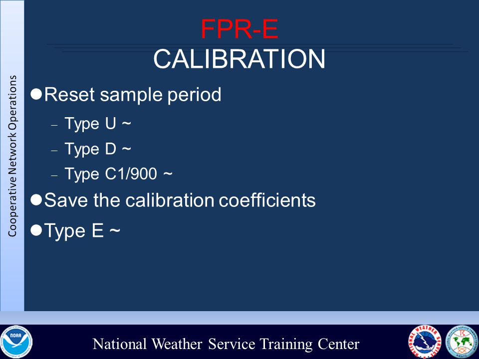 National Weather Service Training Center FPR-E CALIBRATION Reset sample period  Type U ~  Type D ~  Type C1/900 ~ Save the calibration coefficients Type E ~