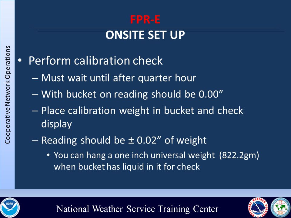 National Weather Service Training Center FPR-E ONSITE SET UP Perform calibration check – Must wait until after quarter hour – With bucket on reading should be 0.00 – Place calibration weight in bucket and check display – Reading should be ± 0.02 of weight You can hang a one inch universal weight (822.2gm) when bucket has liquid in it for check
