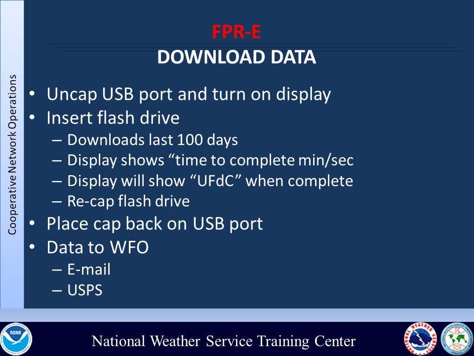 National Weather Service Training Center FPR-E DOWNLOAD DATA Uncap USB port and turn on display Insert flash drive – Downloads last 100 days – Display shows time to complete min/sec – Display will show UFdC when complete – Re-cap flash drive Place cap back on USB port Data to WFO – E-mail – USPS