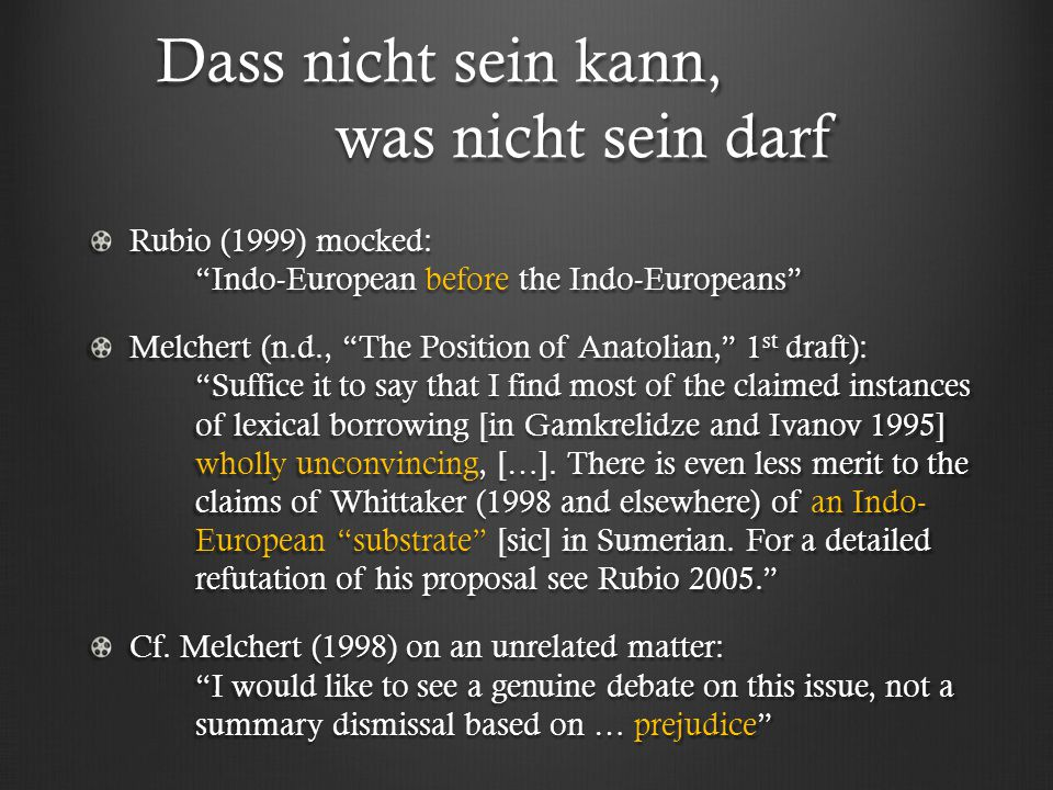 Dass nicht sein kann, was nicht sein darf Dass nicht sein kann, was nicht sein darf Rubio (1999) mocked: Indo-European before the Indo-Europeans Melchert (n.d., The Position of Anatolian, 1 st draft): Suffice it to say that I find most of the claimed instances of lexical borrowing [in Gamkrelidze and Ivanov 1995] wholly unconvincing, […].