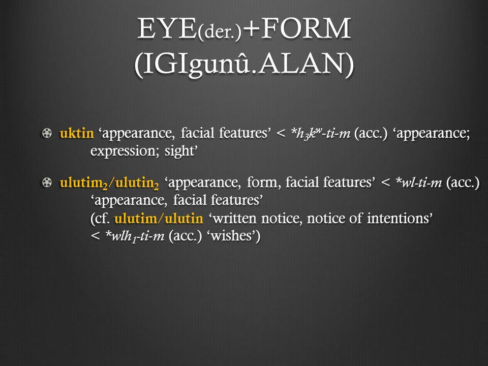 EYE (der.) +FORM (IGIgunû.ALAN) uktin 'appearance, facial features' < *h 3 k w - ti - m (acc.) 'appearance; expression; sight' ulutim 2 / ulutin 2 'appearance, form, facial features' < *wl-ti-m (acc.) 'appearance, facial features' (cf.