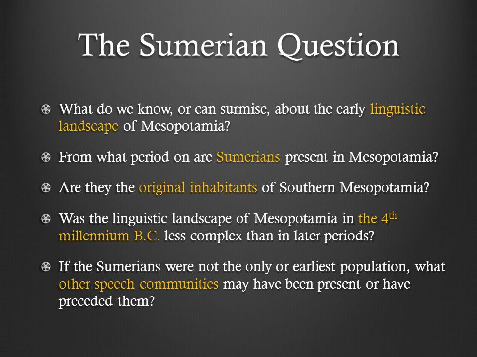 The Sumerian Question What do we know, or can surmise, about the early linguistic landscape of Mesopotamia.