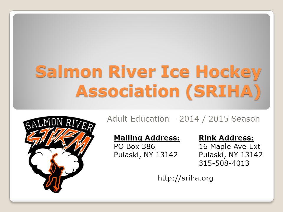 Salmon River Ice Hockey Association (SRIHA) Adult Education – 2014 / 2015 Season http://sriha.org Mailing Address: PO Box 386 Pulaski, NY 13142 Rink Address: 16 Maple Ave Ext Pulaski, NY 13142 315-508-4013