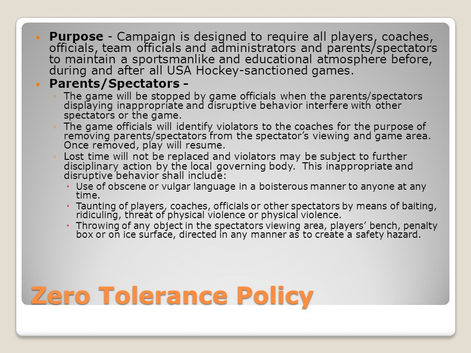 Zero Tolerance Policy Purpose - Campaign is designed to require all players, coaches, officials, team officials and administrators and parents/spectators to maintain a sportsmanlike and educational atmosphere before, during and after all USA Hockey-sanctioned games.