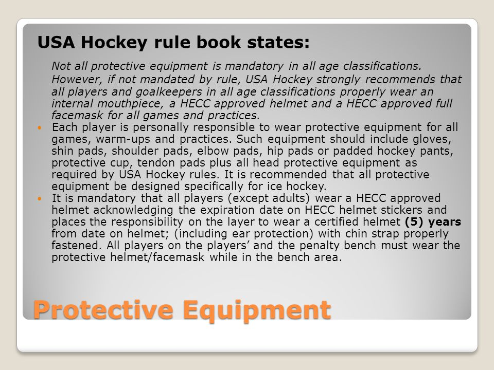 Protective Equipment USA Hockey rule book states: Not all protective equipment is mandatory in all age classifications.