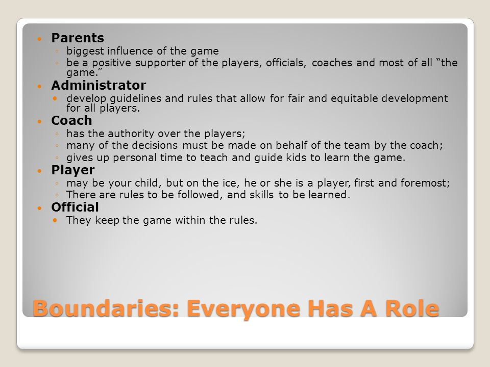 Boundaries: Everyone Has A Role Parents ◦biggest influence of the game ◦be a positive supporter of the players, officials, coaches and most of all the game. Administrator develop guidelines and rules that allow for fair and equitable development for all players.